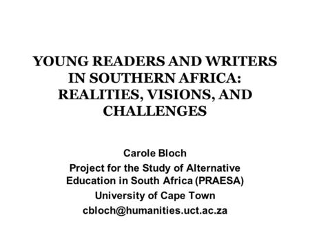 YOUNG READERS AND WRITERS IN SOUTHERN AFRICA: REALITIES, VISIONS, AND CHALLENGES Carole Bloch Project for the Study of Alternative Education in South Africa.