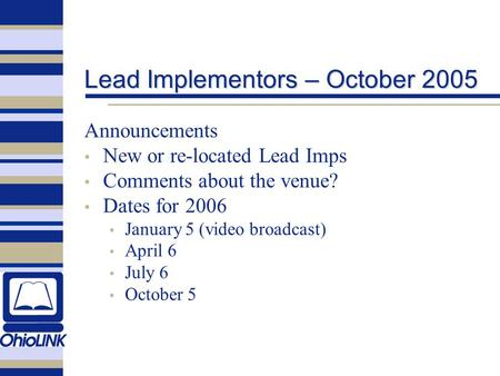 Lead Implementors – October 2005 Announcements New or re-located Lead Imps Comments about the venue? Dates for 2006 January 5 (video broadcast) April 6.