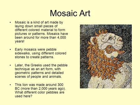 Mosaic Art Mosaic is a kind of art made by laying down small pieces of different colored material to form pictures or patterns. Mosaics have been around.
