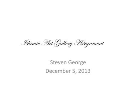 Islamic Art Gallery Assignment Steven George December 5, 2013.