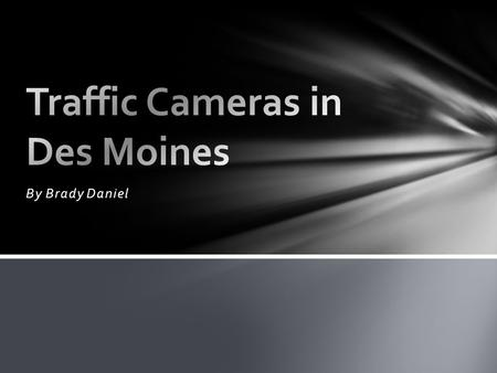 By Brady Daniel. Traffic Cameras What are they? Specifics about Des Moines. Some states have laws, some don't. Certain locations.