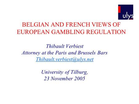 BELGIAN AND FRENCH VIEWS OF EUROPEAN GAMBLING REGULATION Thibault Verbiest Attorney at the Paris and Brussels Bars University.