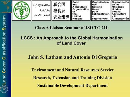 Land Cover Classification System Class A Liaison Seminar of ISO TC 211 LCCS : An Approach to the Global Harmonisation of Land Cover John S. Latham and.