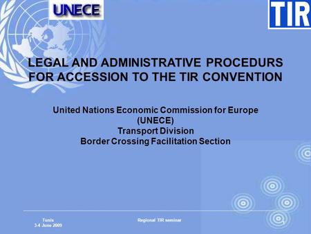 Tunis 3-4 June 2009 Regional TIR seminar 1 LEGAL AND ADMINISTRATIVE PROCEDURS FOR ACCESSION TO THE TIR CONVENTION United Nations Economic Commission for.