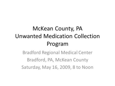 McKean County, PA Unwanted Medication Collection Program Bradford Regional Medical Center Bradford, PA, McKean County Saturday, May 16, 2009, 8 to Noon.