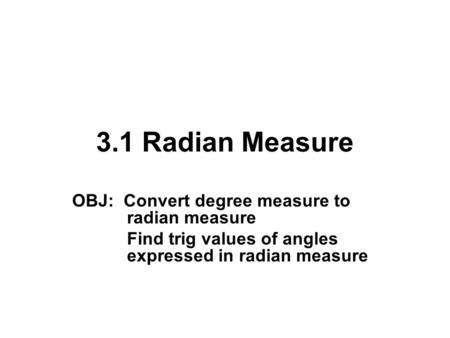 3.1 Radian Measure OBJ: Convert degree measure to radian measure Find trig values of angles expressed in radian measure.
