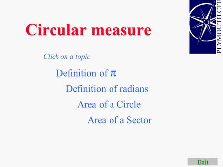Circular measure Area of a Circle Definition of radians Click on a topic Area of a Sector Exit Definition of 