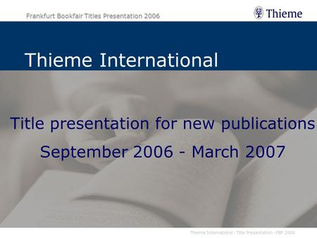 Thieme International - Title Presentation - FBF 2006 Frankfurt Bookfair Titles Presentation 2006 Title presentation for new publications September 2006.