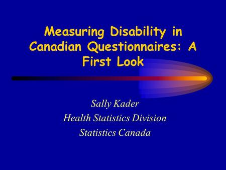 Measuring Disability in Canadian Questionnaires: A First Look Sally Kader Health Statistics Division Statistics Canada.