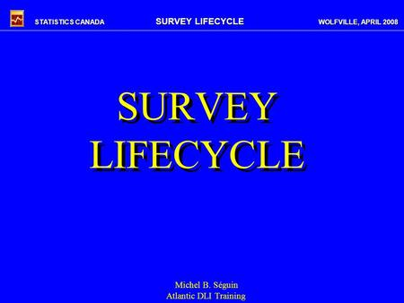STATISTICS CANADA SURVEY LIFECYCLE WOLFVILLE, APRIL 2008 SURVEY LIFECYCLE Michel B. Séguin Atlantic DLI Training.