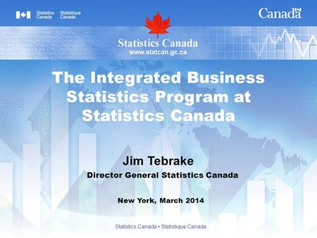 Jim Tebrake New York, March 2014 The Integrated Business Statistics Program at Statistics Canada Director General Statistics Canada Statistics Canada Statistique.