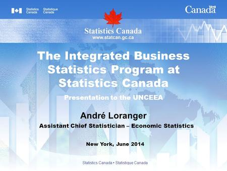 André Loranger New York, June 2014 The Integrated Business Statistics Program at Statistics Canada Presentation to the UNCEEA Assistant Chief Statistician.
