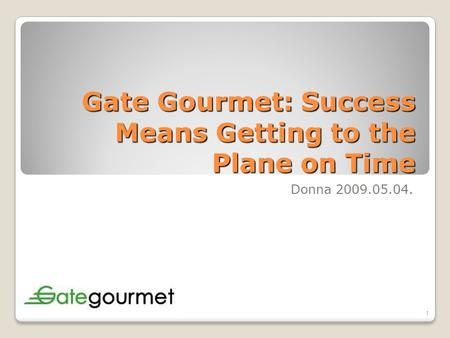 Gate Gourmet: Success Means Getting to the Plane on Time Donna 2009.05.04. 1.