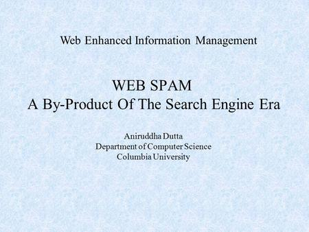 WEB SPAM A By-Product Of The Search Engine Era Web Enhanced Information Management Aniruddha Dutta Department of Computer Science Columbia University.