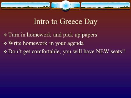 Intro to Greece Day  Turn in homework and pick up papers  Write homework in your agenda  Don't get comfortable, you will have NEW seats!!