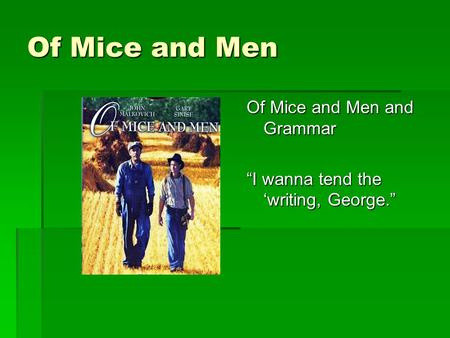 "Of Mice and Men Of Mice and Men and Grammar ""I wanna tend the 'writing, George."""
