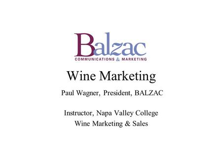 Wine Marketing Paul Wagner, President, BALZAC Instructor, Napa Valley College Wine Marketing & Sales.