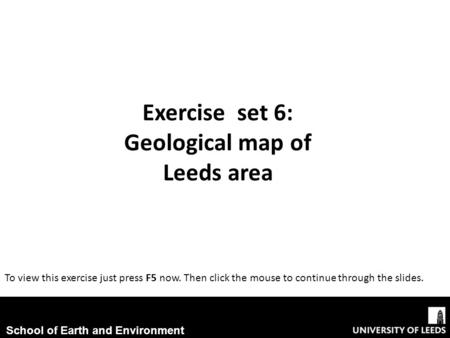 Exercise set 6: Geological map of Leeds area To view this exercise just press F5 now. Then click the mouse to continue through the slides. School of Earth.