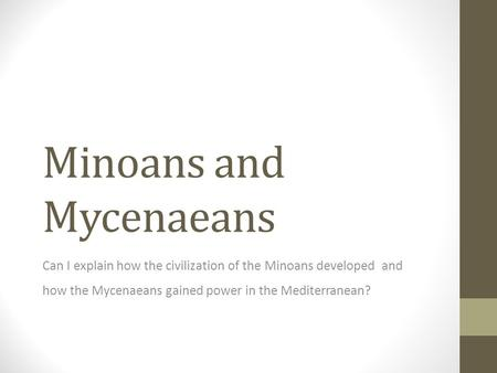 Minoans and Mycenaeans Can I explain how the civilization of the Minoans developed and how the Mycenaeans gained power in the Mediterranean?