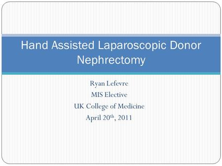 Ryan Lefevre MIS Elective UK College of Medicine April 20 th, 2011 Hand Assisted Laparoscopic Donor Nephrectomy.