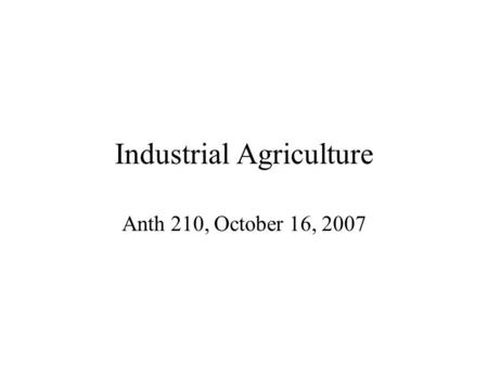 Industrial Agriculture Anth 210, October 16, 2007.