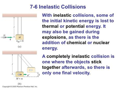 7-6 Inelastic Collisions With inelastic collisions, some of the initial kinetic energy is lost to thermal or potential energy. It may also be gained during.