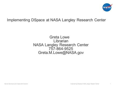 National Aeronautics and Space Administration Implementing DSpace at NASA Langley Research Center 1 Greta Lowe Librarian NASA Langley Research Center 757-864-9525.