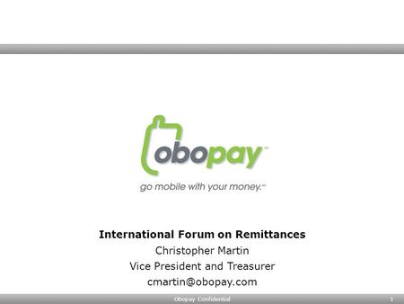 Obopay Confidential1 International Forum on Remittances Christopher Martin Vice President and Treasurer