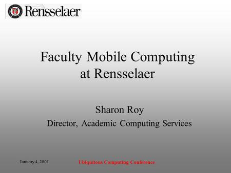 January 4, 2001 Ubiquitous Computing Conference Faculty Mobile Computing at Rensselaer Sharon Roy Director, Academic Computing Services.