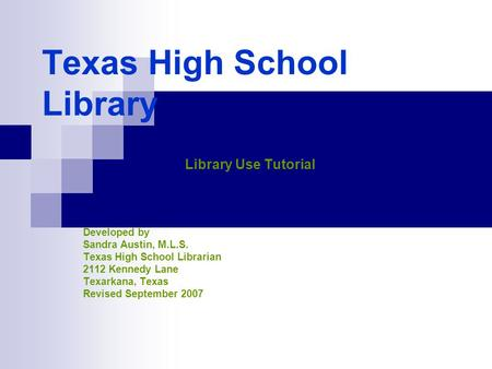 Texas High School Library Library Use Tutorial Developed by Sandra Austin, M.L.S. Texas High School Librarian 2112 Kennedy Lane Texarkana, Texas Revised.