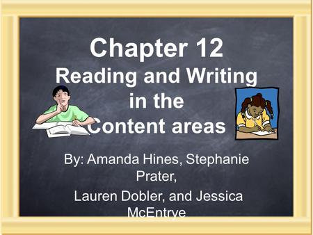 Chapter 12 Reading and Writing in the Content areas By: Amanda Hines, Stephanie Prater, Lauren Dobler, and Jessica McEntrye.