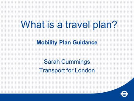 Mobility Plan Guidance Sarah Cummings Transport for London What is a travel plan?