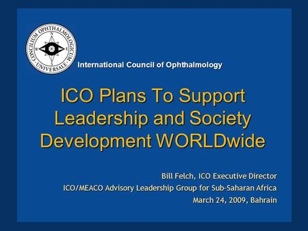 ICO Plans To Support Leadership and Society Development WORLDwide Bill Felch, ICO Executive Director ICO/MEACO Advisory Leadership Group for Sub-Saharan.