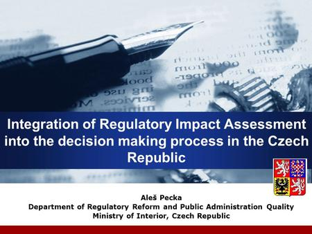 Integration of Regulatory Impact Assessment into the decision making process in the Czech Republic Aleš Pecka Department of Regulatory Reform and Public.
