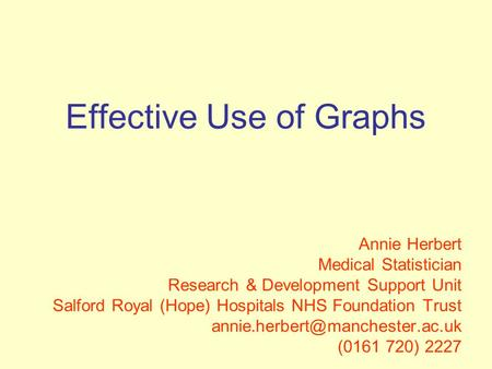 Effective Use of Graphs Annie Herbert Medical Statistician Research & Development Support Unit Salford Royal (Hope) Hospitals NHS Foundation Trust