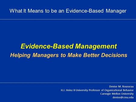 Evidence-Based Management Helping Managers to Make Better Decisions Denise M. Rousseau H.J. Heinz II University Professor of Organizational Behavior Carnegie.