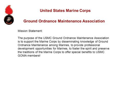 Mission Statement: The purpose of the USMC Ground Ordnance Maintenance Association is to support the Marine Corps by disseminating knowledge of Ground.