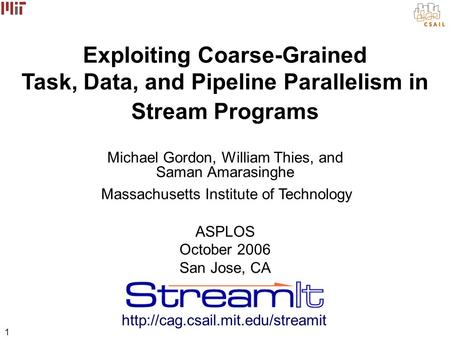 1 Exploiting Coarse-Grained Task, Data, and Pipeline Parallelism in Stream Programs Michael Gordon, William Thies, and Saman Amarasinghe Massachusetts.