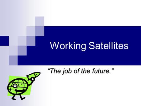 "Working Satellites ""The job of the future."". Summary Working with satellites requires many skills. Satellite Engineers must have an understanding of spacecraft."