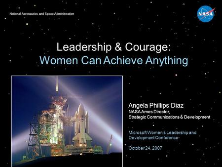 National Aeronautics and Space Administration Leadership & Courage: Women Can Achieve Anything Angela Phillips Diaz NASA Ames Director, Strategic Communications.