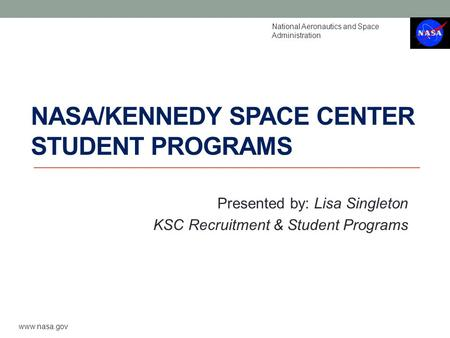 NASA/KENNEDY SPACE CENTER STUDENT PROGRAMS Presented by: Lisa Singleton KSC Recruitment & Student Programs National Aeronautics and Space Administration.