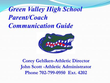 Green Valley High School Parent/Coach Communication Guide Corey Gehlken-Athletic Director John Scott -Athletic Administrator Phone 702-799-0950 Ext. 4202.