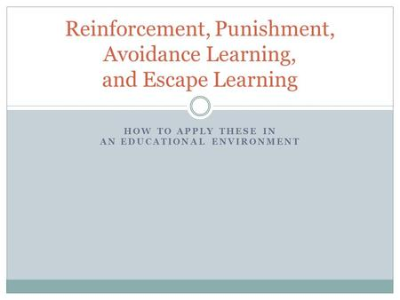 HOW TO APPLY THESE IN AN EDUCATIONAL ENVIRONMENT Reinforcement, Punishment, Avoidance Learning, and Escape Learning.