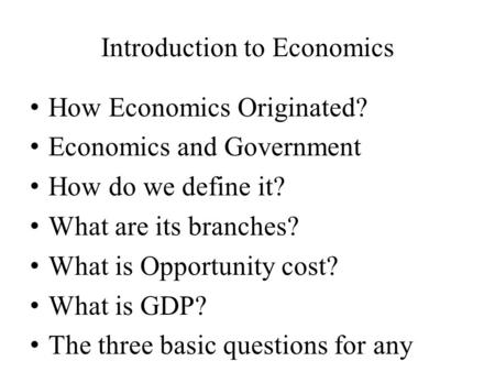 Introduction to Economics How Economics Originated? Economics and Government How do we define it? What are its branches? What is Opportunity cost? What.