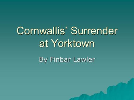 Cornwallis' Surrender at Yorktown By Finbar Lawler.