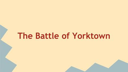 The Battle of Yorktown. Background Information ●Setting: 1781 in Virginia ●General George Washington lead 17,000 French and Continental troops and engaged.