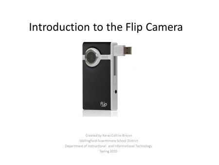 Introduction to the Flip Camera Created by Xaras Collins-Brown Wallingford-Swarthmore School District Department of Instructional and Informational Technology.