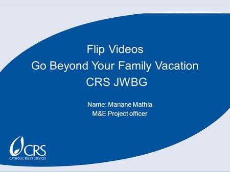 Flip Videos Go Beyond Your Family Vacation CRS JWBG Name: Mariane Mathia M&E Project officer.