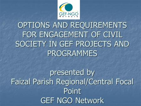 OPTIONS AND REQUIREMENTS FOR ENGAGEMENT OF CIVIL SOCIETY IN GEF PROJECTS AND PROGRAMMES presented by Faizal Parish Regional/Central Focal Point GEF NGO.
