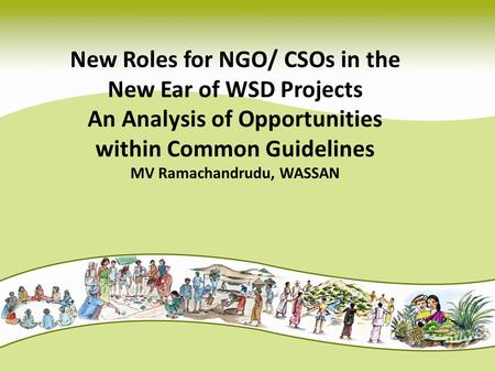 New Roles for NGO/ CSOs in the New Ear of WSD Projects An Analysis of Opportunities within Common Guidelines MV Ramachandrudu, WASSAN.
